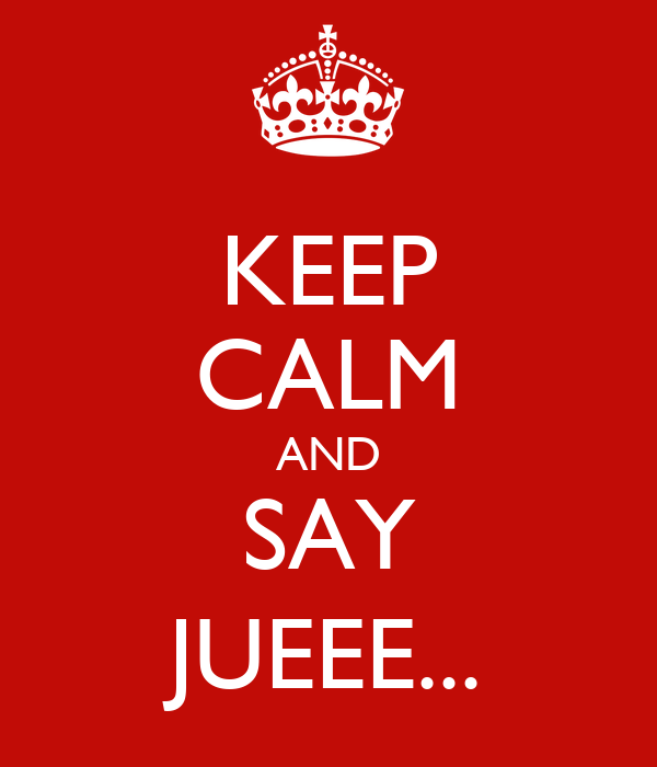 KEEP CALM AND SAY JUEEE...