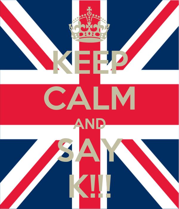 KEEP CALM AND SAY K!!!