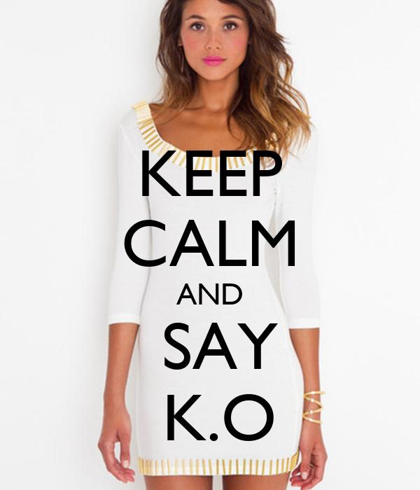 KEEP  CALM AND  SAY   K.O