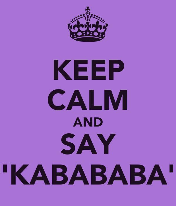 """KEEP CALM AND SAY """"KABABABA"""""""
