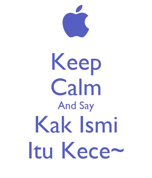 Keep Calm And Say Kak Ismi Itu Kece~