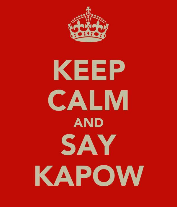 KEEP CALM AND SAY KAPOW