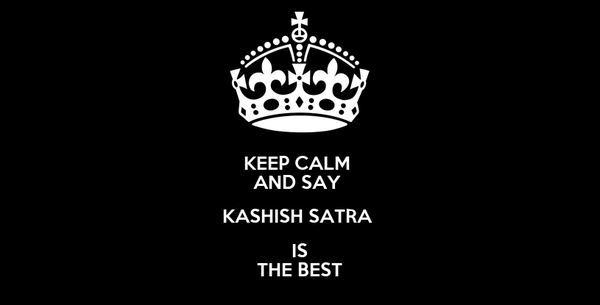 KEEP CALM  AND SAY  KASHISH SATRA  IS THE BEST