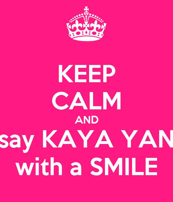 KEEP CALM AND say KAYA YAN with a SMILE