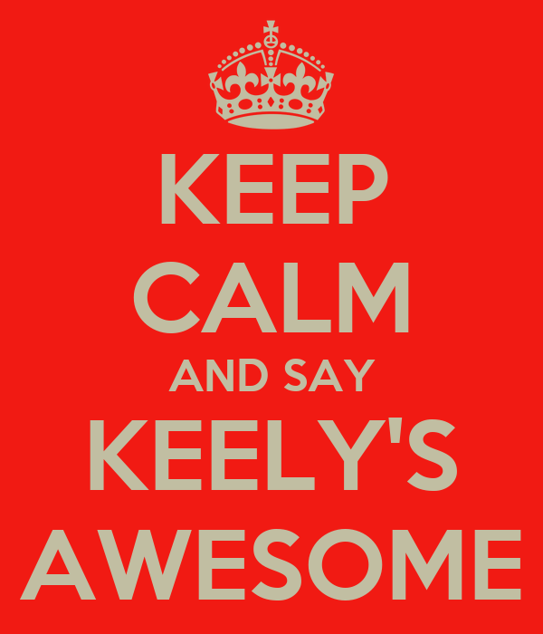KEEP CALM AND SAY KEELY'S AWESOME