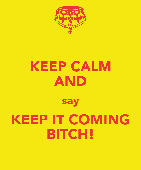 KEEP CALM AND say KEEP IT COMING BITCH!