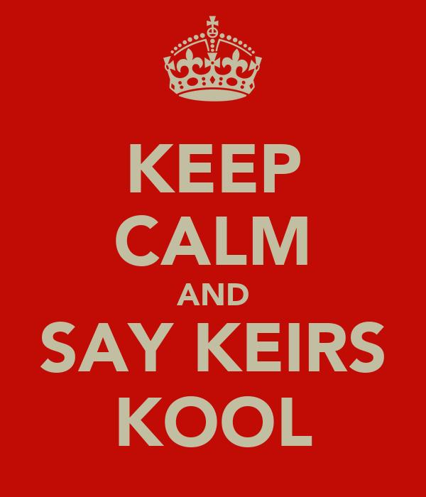 KEEP CALM AND SAY KEIRS KOOL