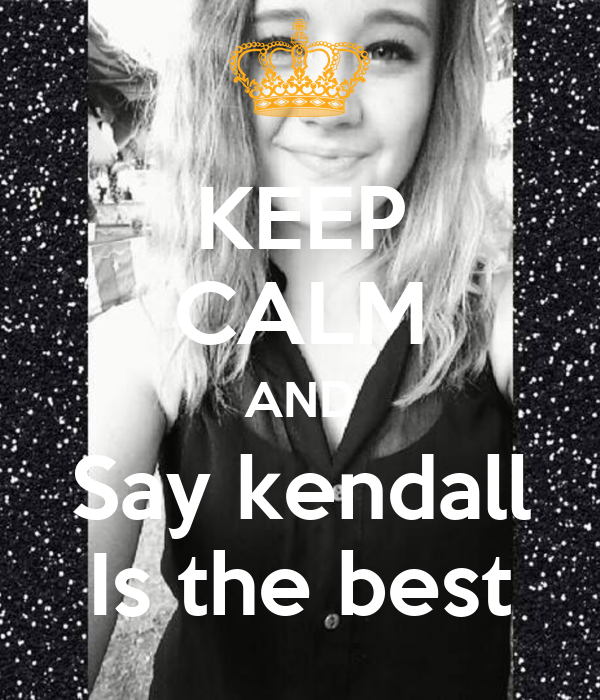 KEEP CALM AND Say kendall Is the best