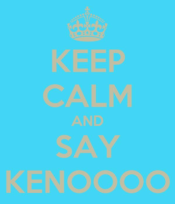 KEEP CALM AND SAY KENOOOO