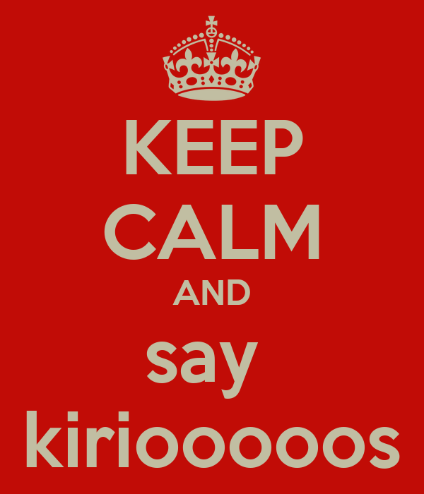KEEP CALM AND say  kiriooooos