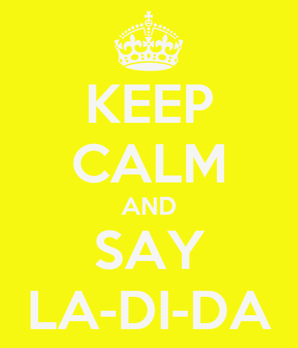 KEEP CALM AND SAY LA-DI-DA