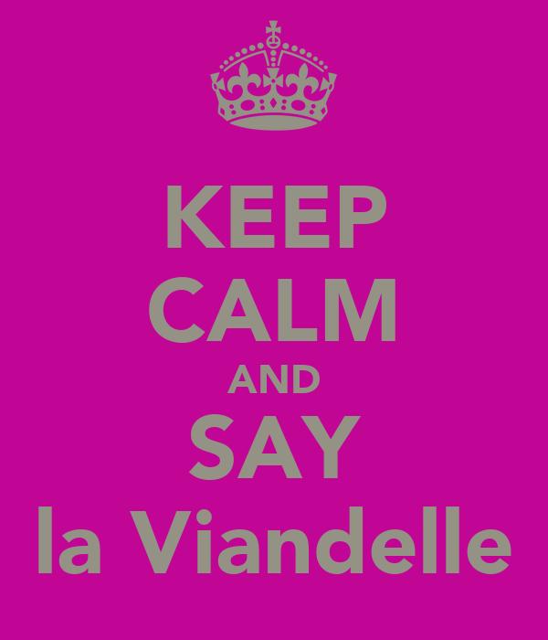 KEEP CALM AND SAY la Viandelle