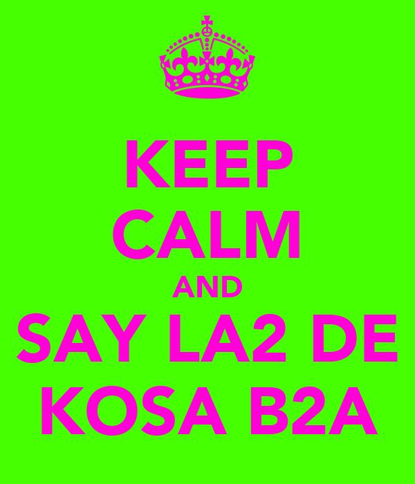 KEEP CALM AND SAY LA2 DE KOSA B2A