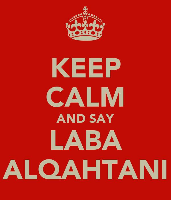 KEEP CALM AND SAY LABA ALQAHTANI