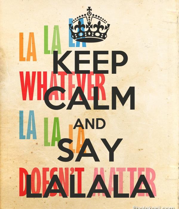 KEEP CALM AND SAY LALALA