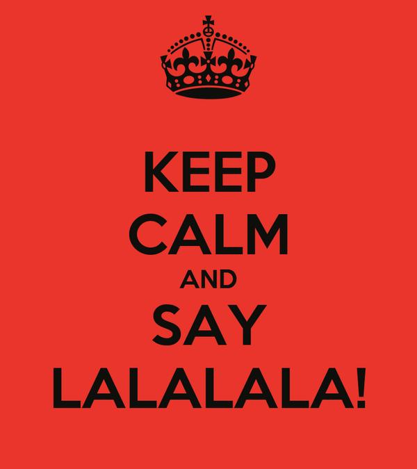 KEEP CALM AND SAY LALALALA!