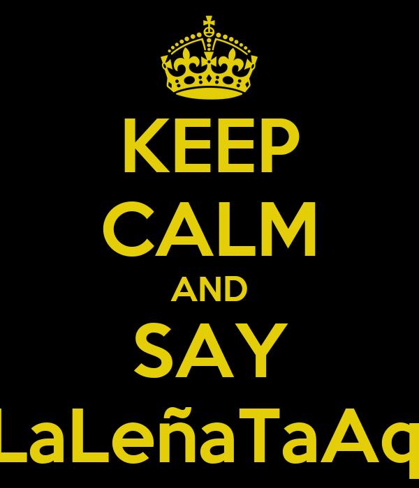 KEEP CALM AND SAY #LaLeñaTaAqui