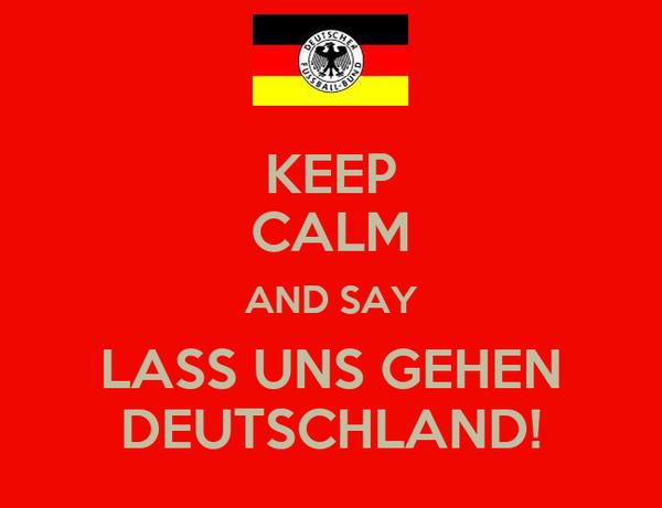 KEEP CALM AND SAY LASS UNS GEHEN DEUTSCHLAND!