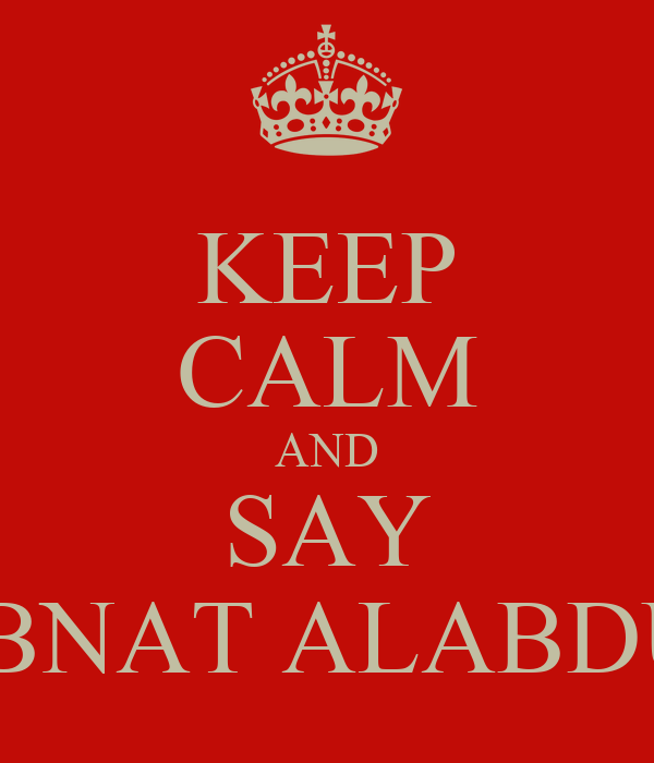 KEEP CALM AND SAY LBA BNAT ALABDULLA