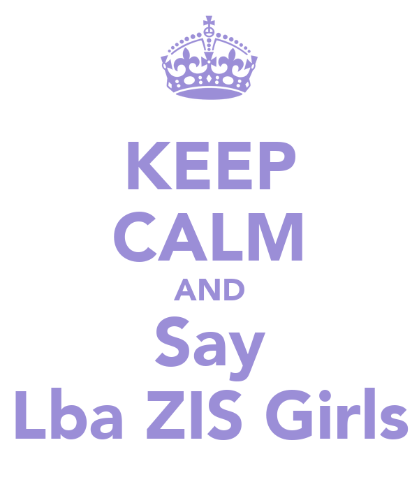 KEEP CALM AND Say Lba ZIS Girls
