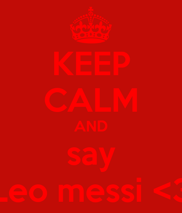 KEEP CALM AND say Leo messi <3