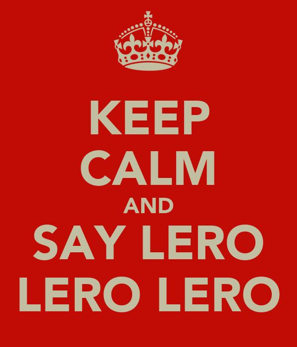 KEEP CALM AND SAY LERO LERO LERO