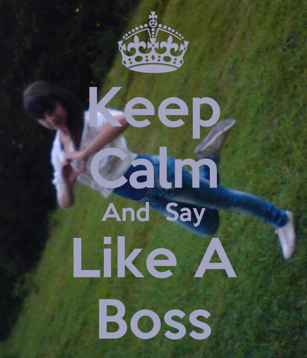 Keep Calm And  Say Like A Boss