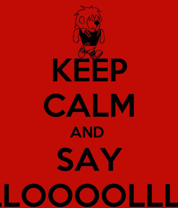 KEEP CALM AND  SAY LLLLOOOOLLLL!!!!