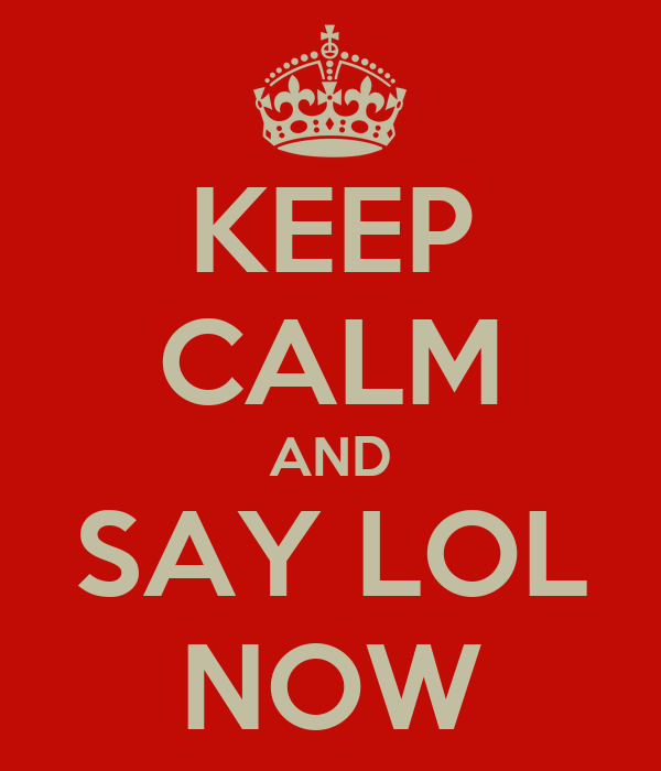 KEEP CALM AND SAY LOL NOW
