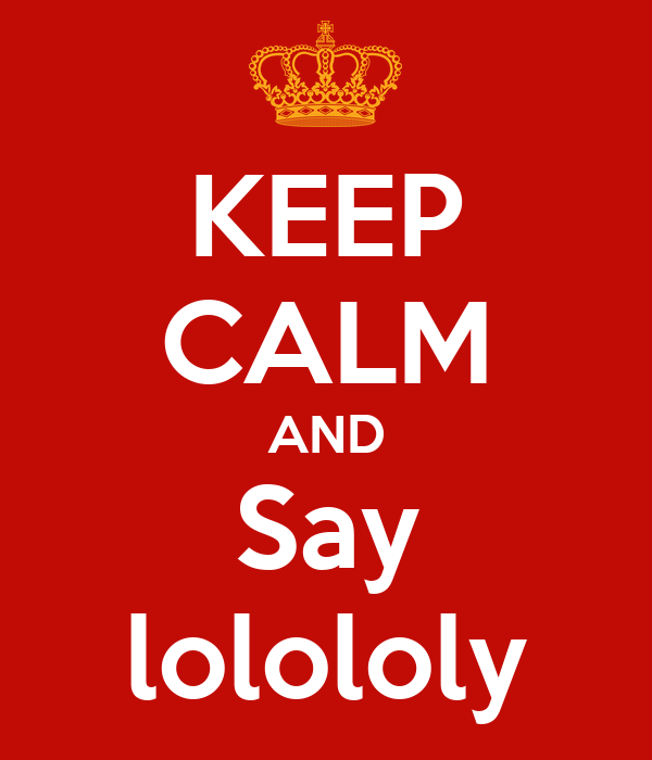 KEEP CALM AND Say lolololy