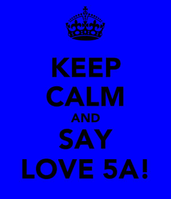 KEEP CALM AND SAY LOVE 5A!