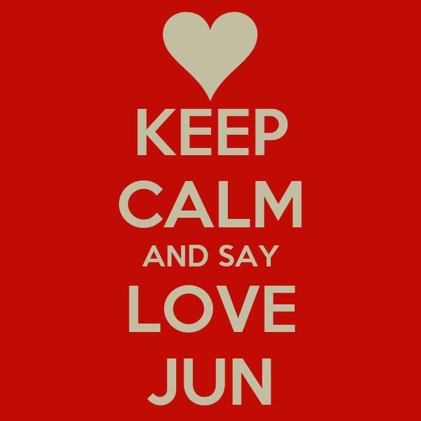 KEEP CALM AND SAY LOVE JUN