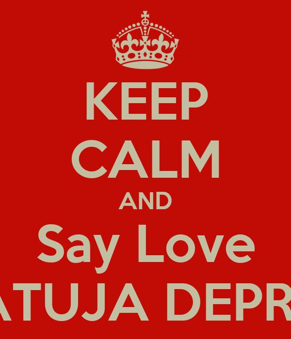 KEEP CALM AND Say Love KATUJA DEPRES