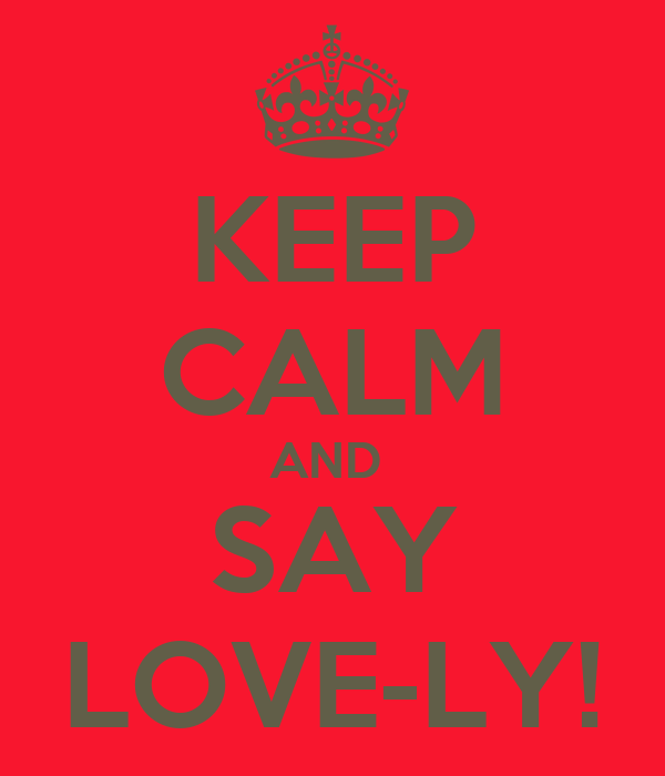 KEEP CALM AND  SAY LOVE-LY!