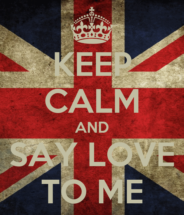 KEEP CALM AND SAY LOVE TO ME