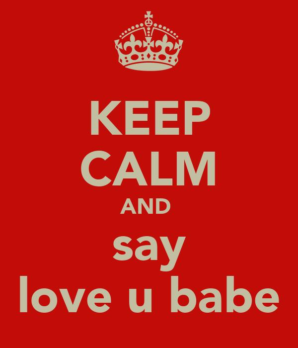 KEEP CALM AND  say love u babe