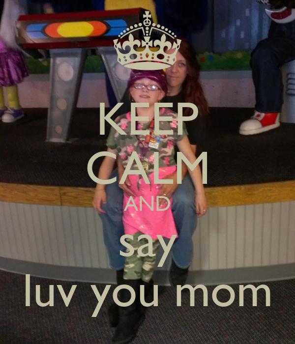 KEEP CALM AND say luv you mom
