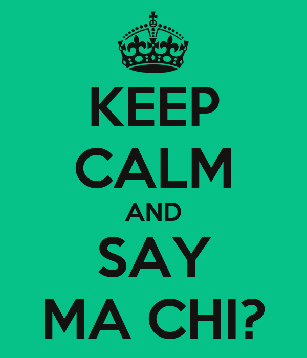 KEEP CALM AND SAY MA CHI?
