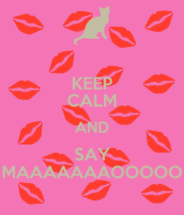 KEEP CALM AND SAY MAAAAAAAOOOOO