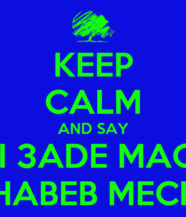 KEEP CALM AND SAY MACHI 3ADE MACHEWE WL CHABEB MECH ENO