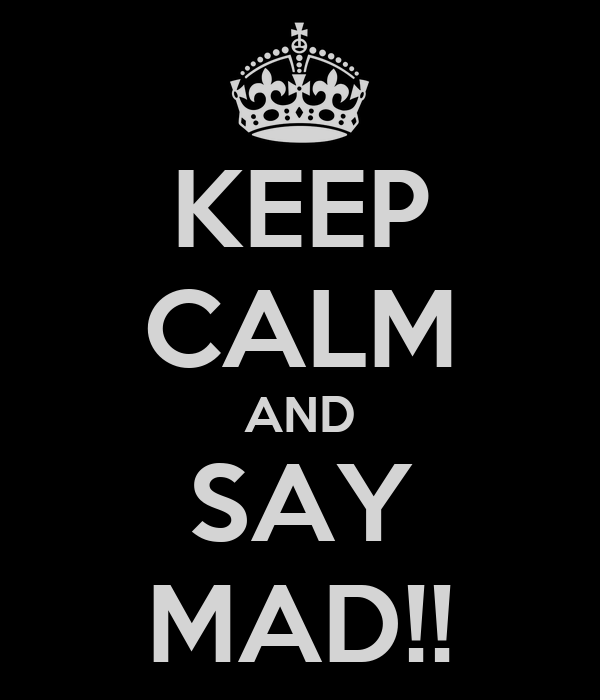 KEEP CALM AND SAY MAD!!