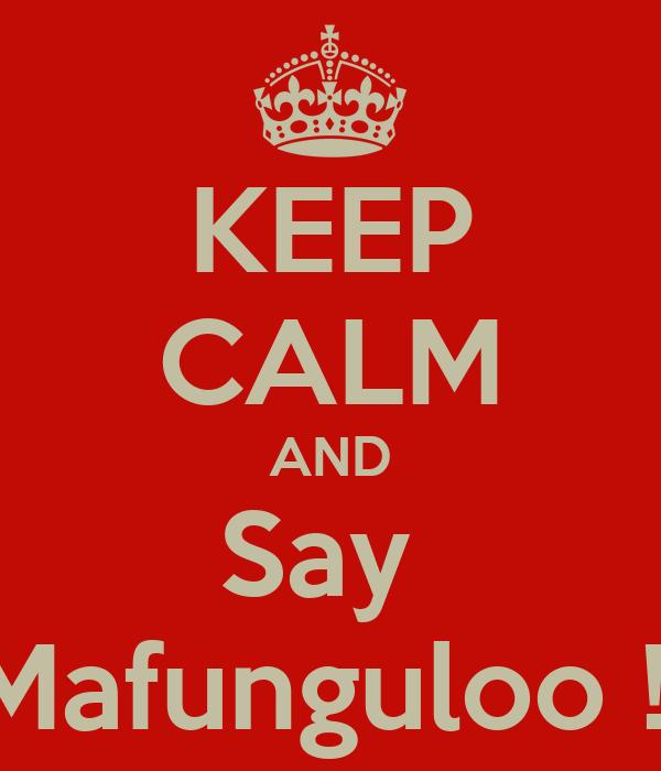 KEEP CALM AND Say  Mafunguloo !