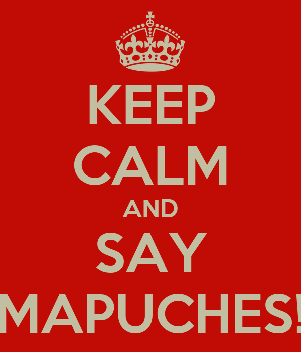 KEEP CALM AND SAY MAPUCHES!