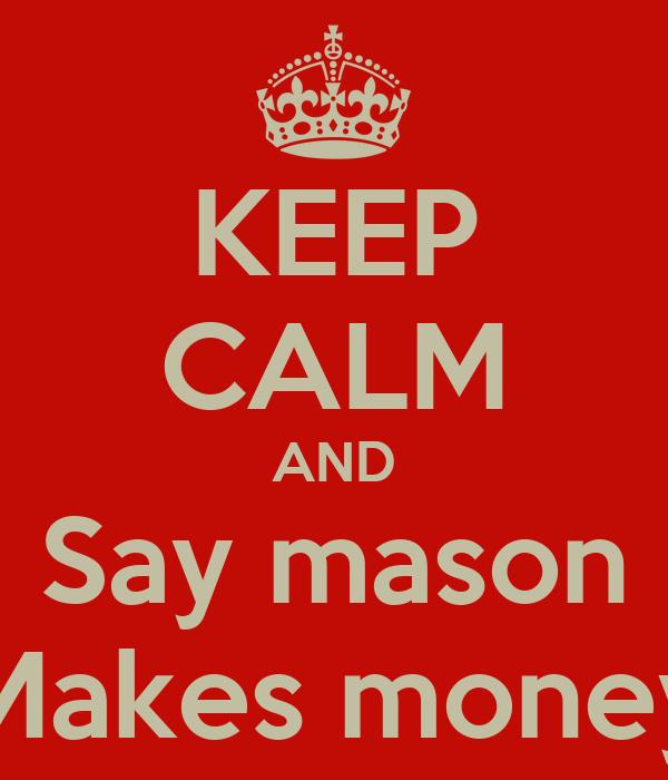 KEEP CALM AND  Say mason  Makes money