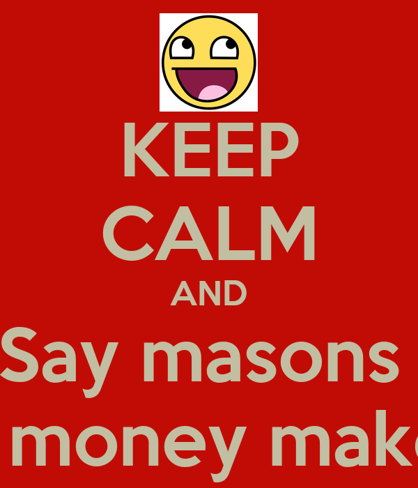 KEEP CALM AND Say masons  A money maker