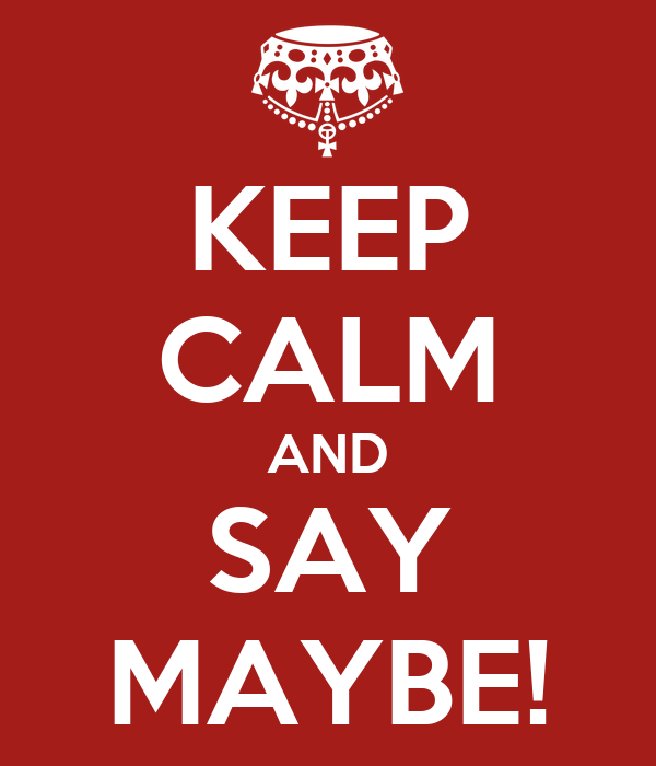 KEEP CALM AND SAY MAYBE!