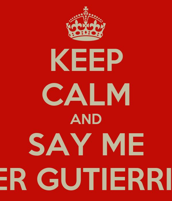 KEEP CALM AND SAY ME FEFER GUTIERRITOS
