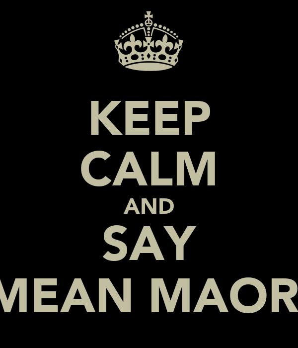 KEEP CALM AND SAY MEAN MAORI