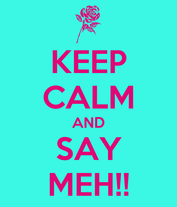 KEEP CALM AND SAY MEH!!