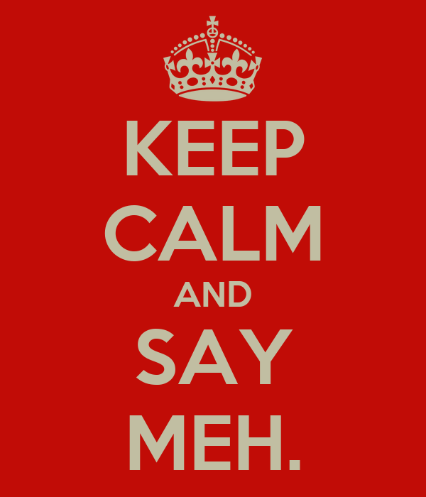 KEEP CALM AND SAY MEH.